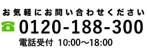 お気軽にお問い合わせください 0120-188-300 電話受付 10:00~18:00