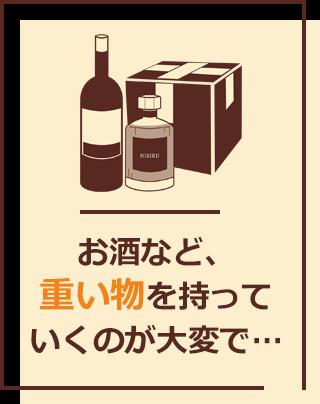 お酒など、重いものを持っていくのが大変で…